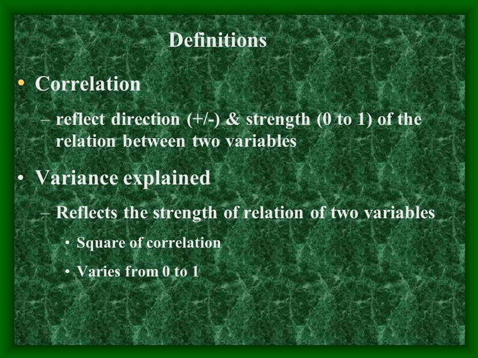 Correlation –reflect direction (+/-) & strength (0 to 1) of the relation between two variables Variance explained –Reflects the strength of relation o