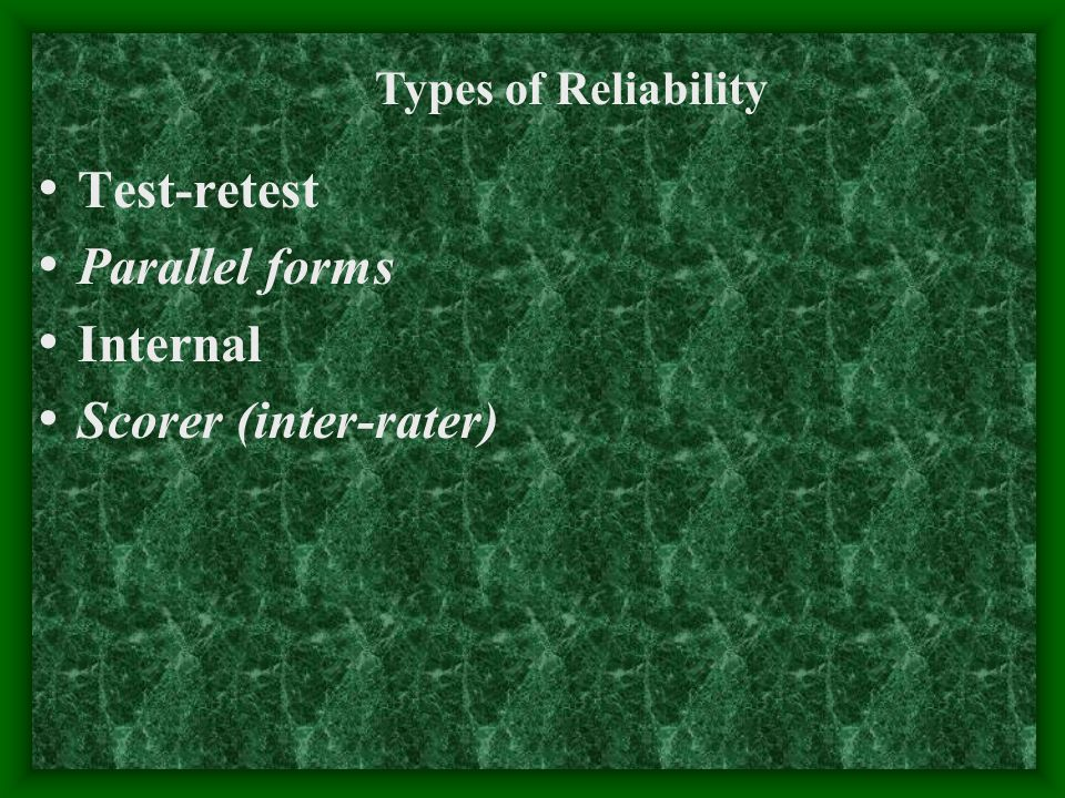 Test-retest Parallel forms Internal Scorer (inter-rater) Types of Reliability