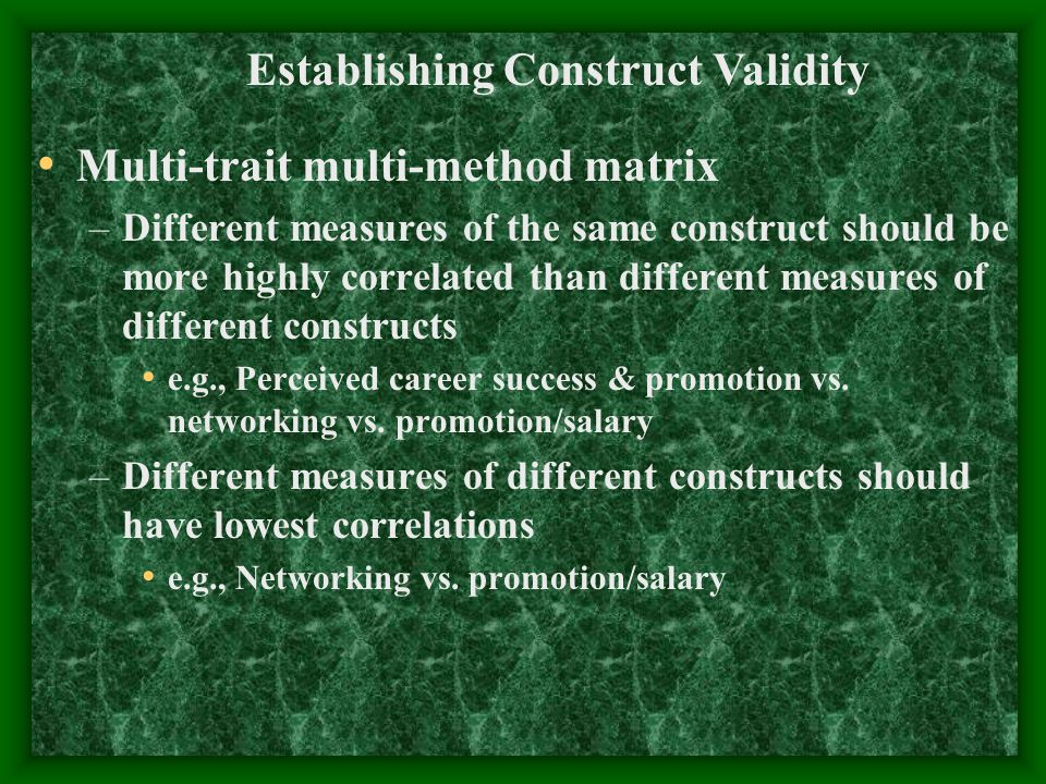 Multi-trait multi-method matrix –Different measures of the same construct should be more highly correlated than different measures of different constr