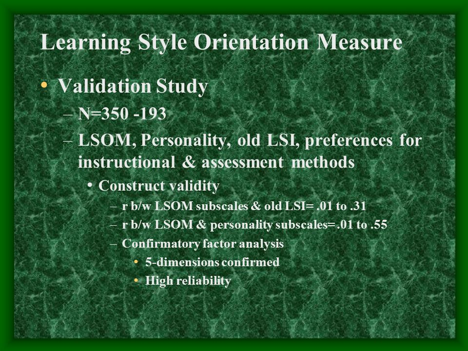 Validation Study –N=350 -193 –LSOM, Personality, old LSI, preferences for instructional & assessment methods Construct validity –r b/w LSOM subscales