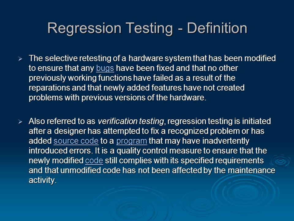 Regression Testing - Definition  The selective retesting of a hardware system that has been modified to ensure that any bugs have been fixed and that no other previously working functions have failed as a result of the reparations and that newly added features have not created problems with previous versions of the hardware.