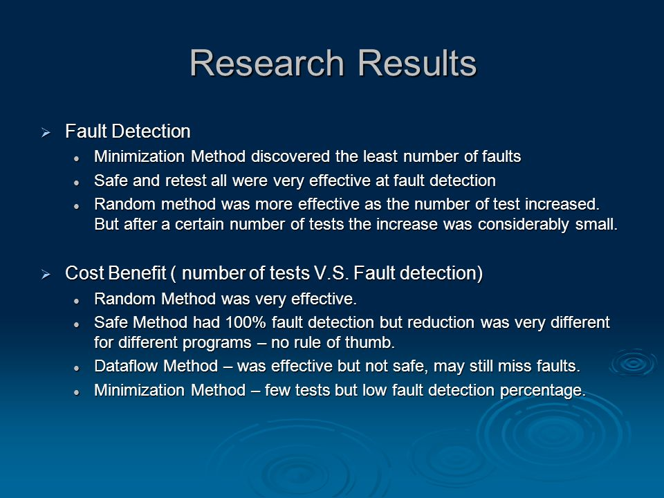 Research Results  Fault Detection Minimization Method discovered the least number of faults Minimization Method discovered the least number of faults Safe and retest all were very effective at fault detection Safe and retest all were very effective at fault detection Random method was more effective as the number of test increased.