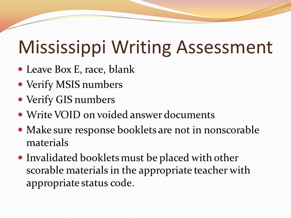 Mississippi Writing Assessment Leave Box E, race, blank Verify MSIS numbers Verify GIS numbers Write VOID on voided answer documents Make sure response booklets are not in nonscorable materials Invalidated booklets must be placed with other scorable materials in the appropriate teacher with appropriate status code.