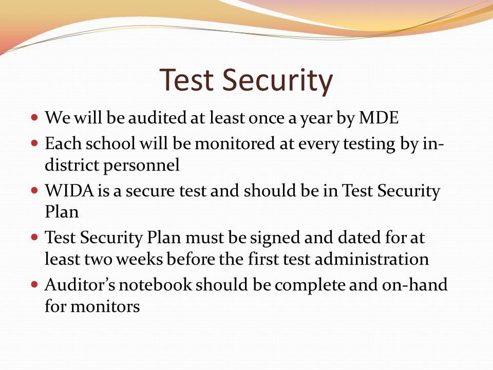 Test Security We will be audited at least once a year by MDE Each school will be monitored at every testing by in- district personnel WIDA is a secure