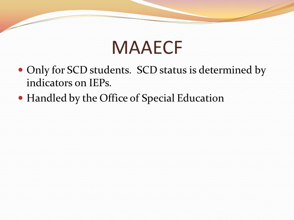 MAAECF Only for SCD students. SCD status is determined by indicators on IEPs.