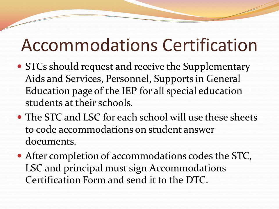 Accommodations Certification STCs should request and receive the Supplementary Aids and Services, Personnel, Supports in General Education page of the IEP for all special education students at their schools.