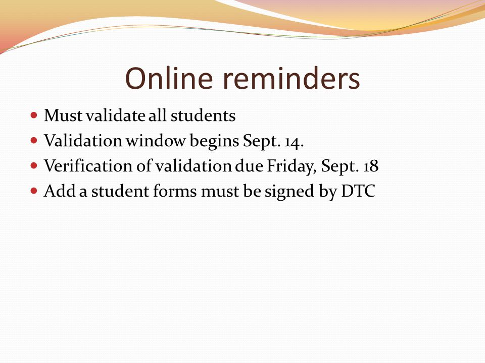 Online reminders Must validate all students Validation window begins Sept. 14. Verification of validation due Friday, Sept. 18 Add a student forms mus