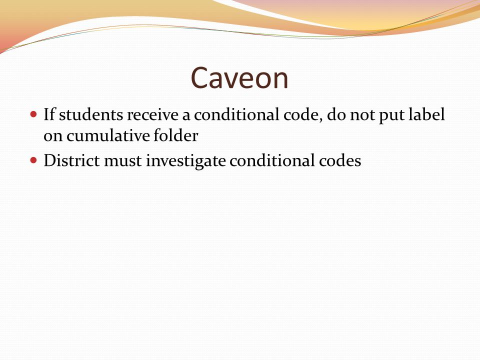 Caveon If students receive a conditional code, do not put label on cumulative folder District must investigate conditional codes