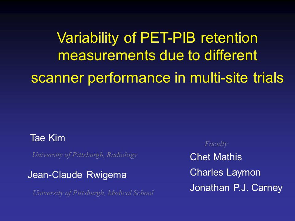 Variability of PET-PIB retention measurements due to different scanner performance in multi-site trials Jean-Claude Rwigema Chet Mathis Charles Laymon