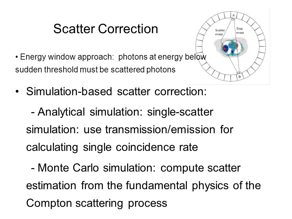 Scatter Correction Simulation-based scatter correction: - Analytical simulation: single-scatter simulation: use transmission/emission for calculating single coincidence rate - Monte Carlo simulation: compute scatter estimation from the fundamental physics of the Compton scattering process Energy window approach: photons at energy below sudden threshold must be scattered photons