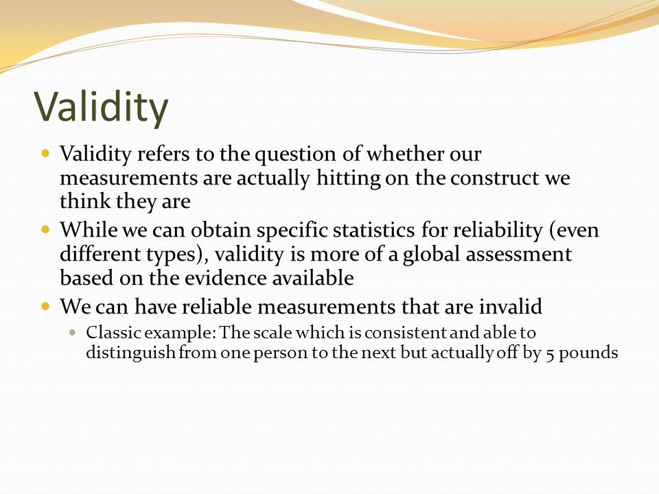 Validity Validity refers to the question of whether our measurements are actually hitting on the construct we think they are While we can obtain speci