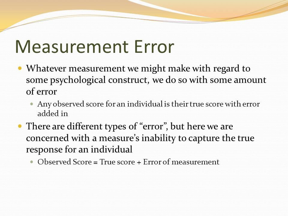 Measurement Error Whatever measurement we might make with regard to some psychological construct, we do so with some amount of error Any observed scor
