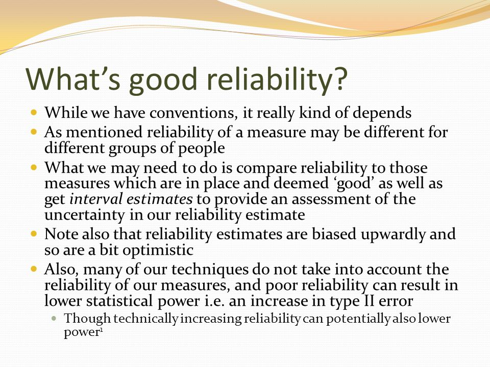 What's good reliability? While we have conventions, it really kind of depends As mentioned reliability of a measure may be different for different gro
