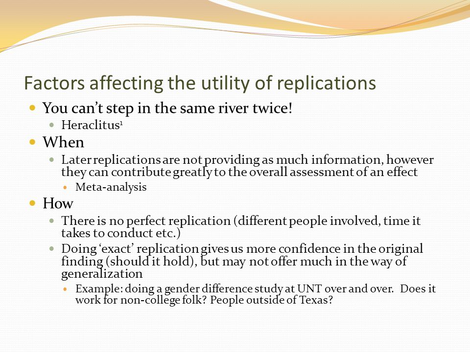 Factors affecting the utility of replications By whom It is well known that those with a vested interest in some idea tend to find confirming evidence more than those that don't Replications by others are still being done by those with an interest in that research topic and so may have a 'precorrelation' inherent in their attempt Direct: correlation of attributes of persons involved Indirect: correlation of data to be obtained Gist, we can't have truly independent replication attempts, but must strive to minimize bias The more independent replication attempts are, the more informative they will be