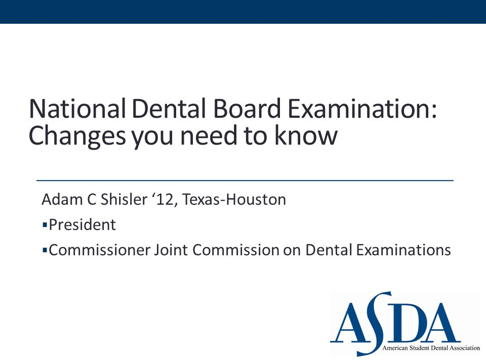National Dental Board Examination: Changes you need to know Adam C Shisler '12, Texas-Houston  President  Commissioner Joint Commission on Dental Examinations