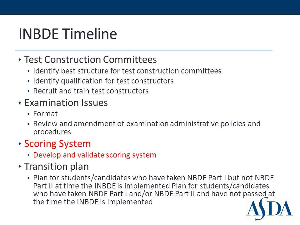 INBDE Timeline Test Construction Committees Identify best structure for test construction committees Identify qualification for test constructors Recruit and train test constructors Examination Issues Format Review and amendment of examination administrative policies and procedures Scoring System Develop and validate scoring system Transition plan Plan for students/candidates who have taken NBDE Part I but not NBDE Part II at time the INBDE is implemented Plan for students/candidates who have taken NBDE Part I and/or NBDE Part II and have not passed at the time the INBDE is implemented