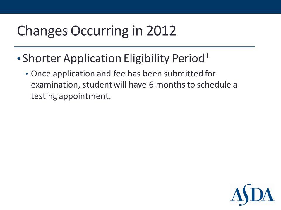 Changes Occurring in 2012 Shorter Application Eligibility Period 1 Once application and fee has been submitted for examination, student will have 6 months to schedule a testing appointment.