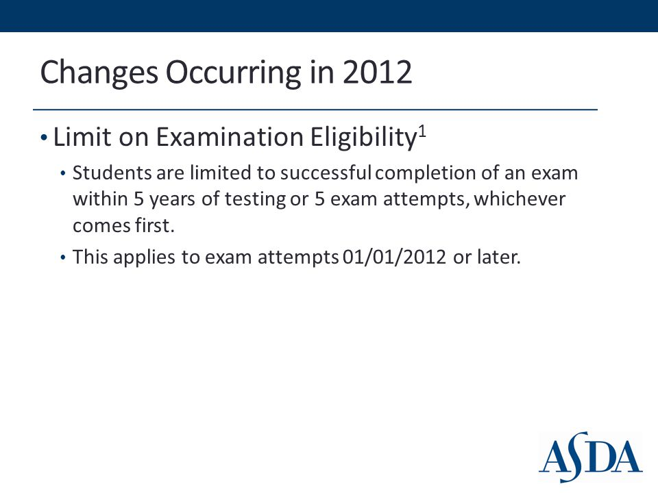 Changes Occurring in 2012 Limit on Examination Eligibility 1 Students are limited to successful completion of an exam within 5 years of testing or 5 exam attempts, whichever comes first.