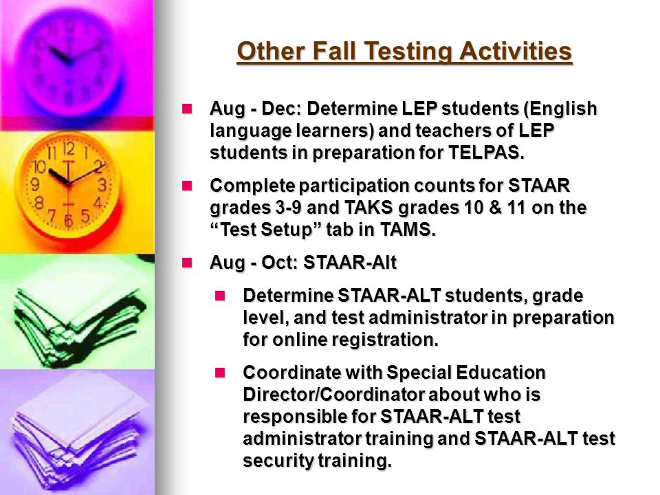 Other Fall Testing Activities Aug - Dec: Determine LEP students (English language learners) and teachers of LEP students in preparation for TELPAS. Au