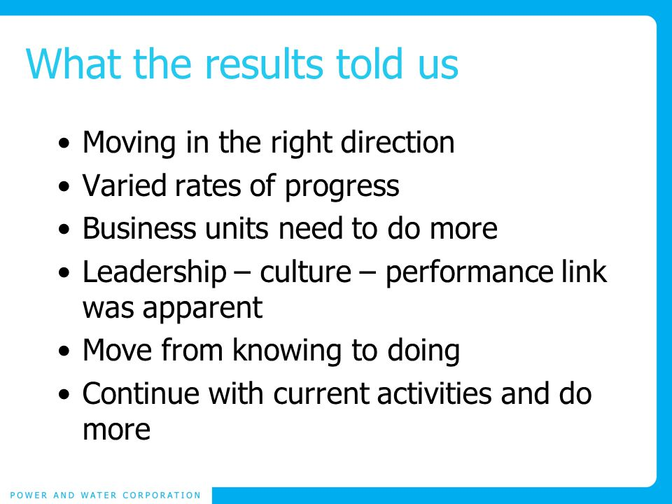 What the results told us Moving in the right direction Varied rates of progress Business units need to do more Leadership – culture – performance link was apparent Move from knowing to doing Continue with current activities and do more