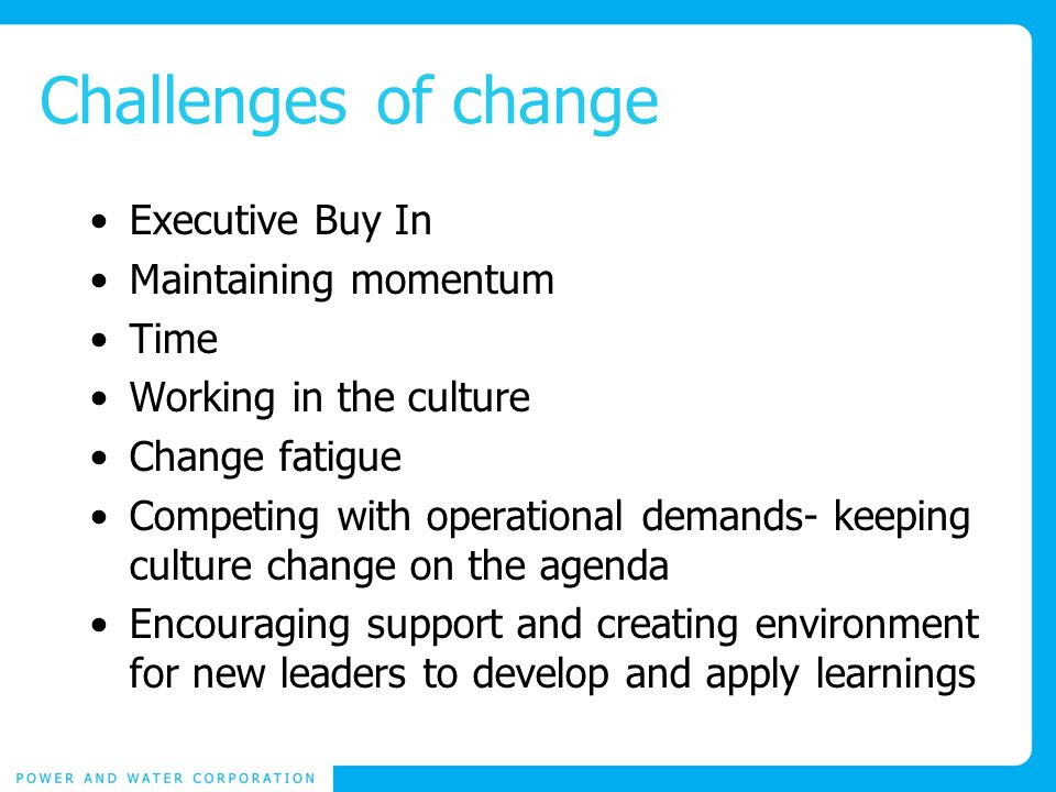 Challenges of change Executive Buy In Maintaining momentum Time Working in the culture Change fatigue Competing with operational demands- keeping culture change on the agenda Encouraging support and creating environment for new leaders to develop and apply learnings