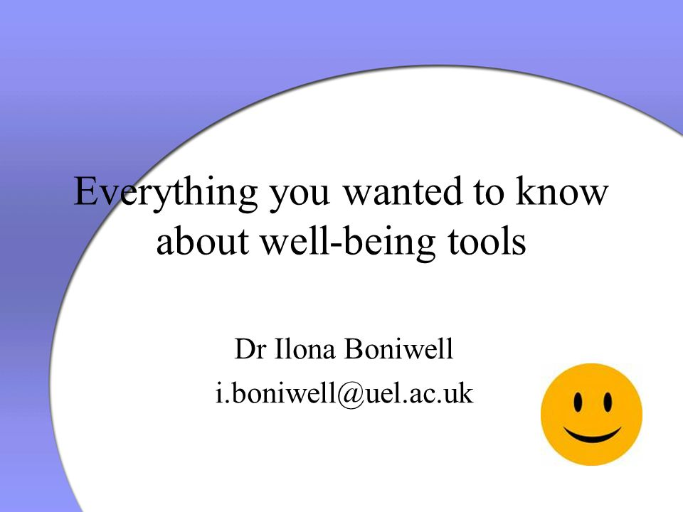Everything you wanted to know about well-being tools Dr Ilona Boniwell i.boniwell@uel.ac.uk