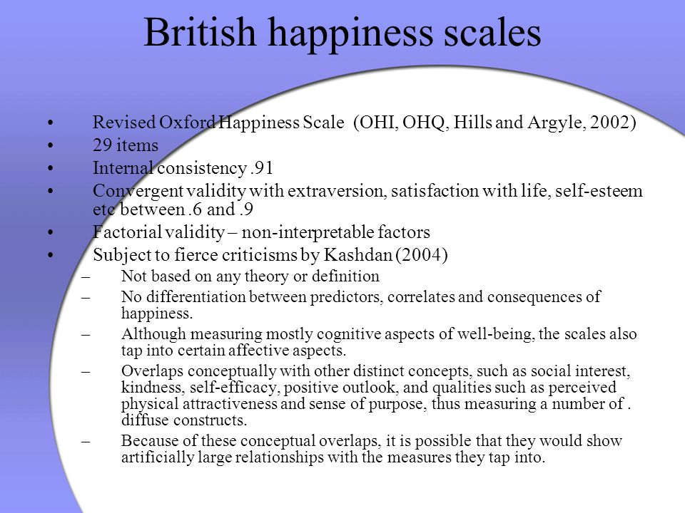 British happiness scales Revised Oxford Happiness Scale (OHI, OHQ, Hills and Argyle, 2002) 29 items Internal consistency.91 Convergent validity with e