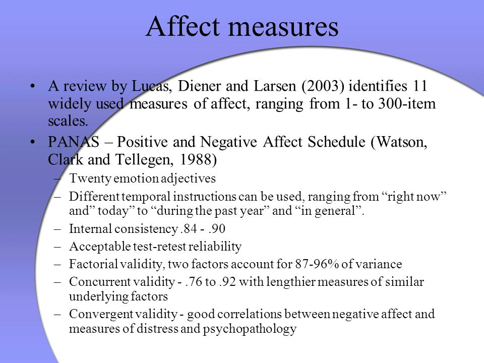 Affect measures A review by Lucas, Diener and Larsen (2003) identifies 11 widely used measures of affect, ranging from 1- to 300-item scales. PANAS –