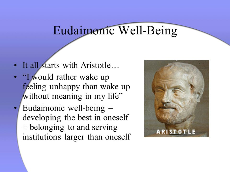 "Eudaimonic Well-Being It all starts with Aristotle… ""I would rather wake up feeling unhappy than wake up without meaning in my life"" Eudaimonic well-b"