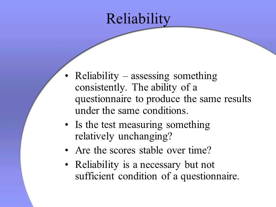 Reliability Reliability – assessing something consistently. The ability of a questionnaire to produce the same results under the same conditions. Is t