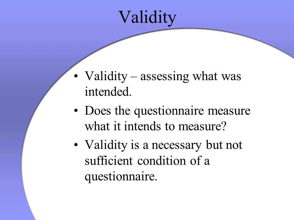 Validity Validity – assessing what was intended. Does the questionnaire measure what it intends to measure? Validity is a necessary but not sufficient