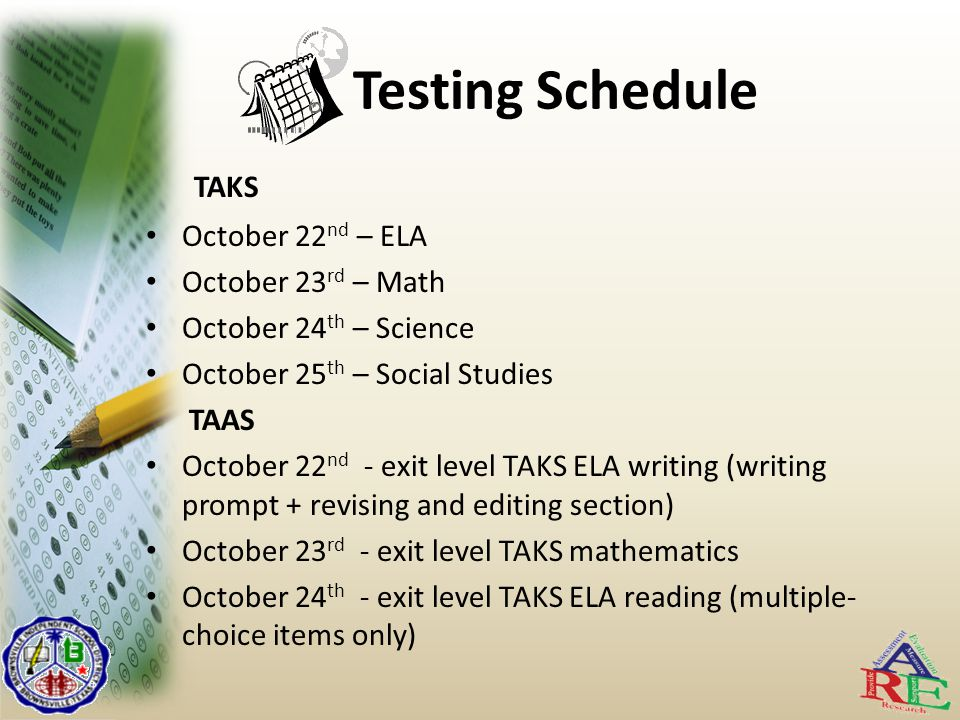 Testing Schedule TAKS October 22 nd – ELA October 23 rd – Math October 24 th – Science October 25 th – Social Studies TAAS October 22 nd - exit level TAKS ELA writing (writing prompt + revising and editing section) October 23 rd - exit level TAKS mathematics October 24 th - exit level TAKS ELA reading (multiple- choice items only)