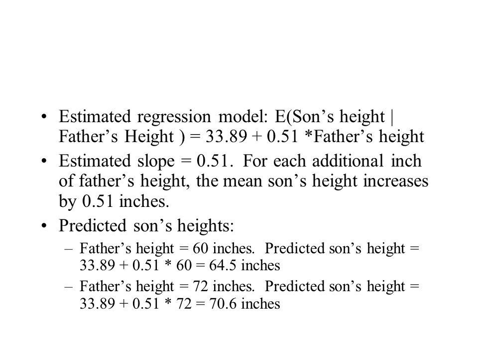 Estimated regression model: E(Son's height | Father's Height ) = 33.89 + 0.51 *Father's height Estimated slope = 0.51. For each additional inch of fat