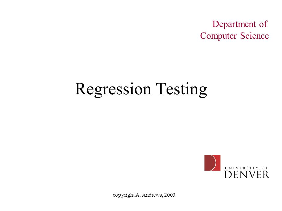copyright A. Andrews, 2003 Regression Testing Department of Computer Science