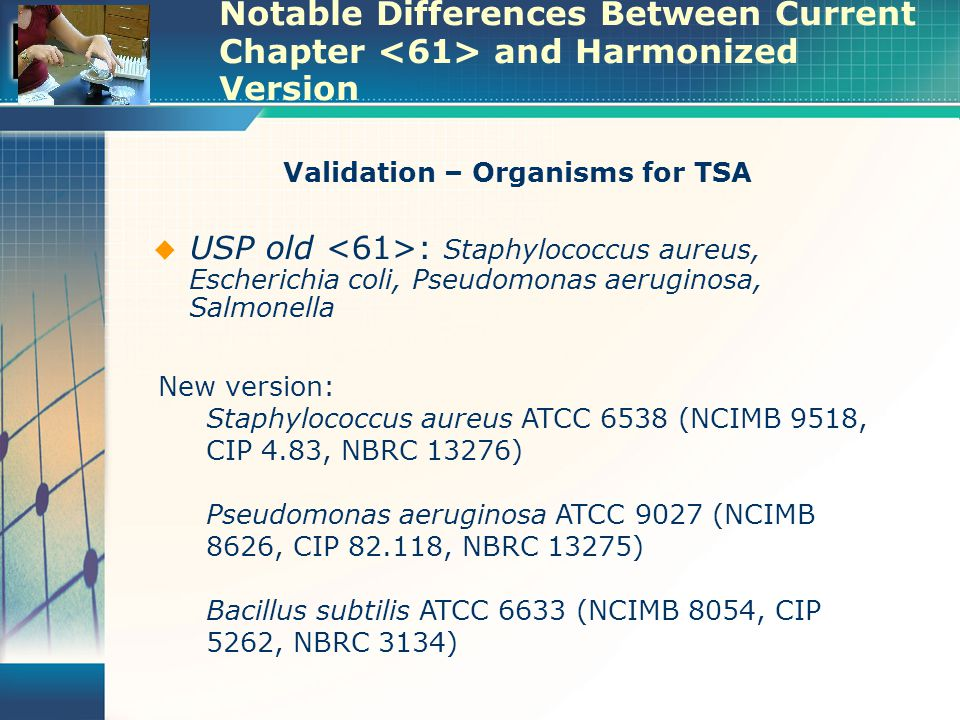 Notable Differences Between Current Chapter and Harmonized Version Validation – Organisms for TSA  USP old : Staphylococcus aureus, Escherichia coli, Pseudomonas aeruginosa, Salmonella New version: Staphylococcus aureus ATCC 6538 (NCIMB 9518, CIP 4.83, NBRC 13276) Pseudomonas aeruginosa ATCC 9027 (NCIMB 8626, CIP 82.118, NBRC 13275) Bacillus subtilis ATCC 6633 (NCIMB 8054, CIP 5262, NBRC 3134)