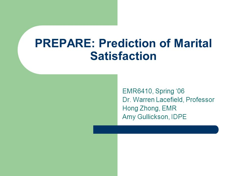 PREPARE: Prediction of Marital Satisfaction EMR6410, Spring '06 Dr. Warren Lacefield, Professor Hong Zhong, EMR Amy Gullickson, IDPE