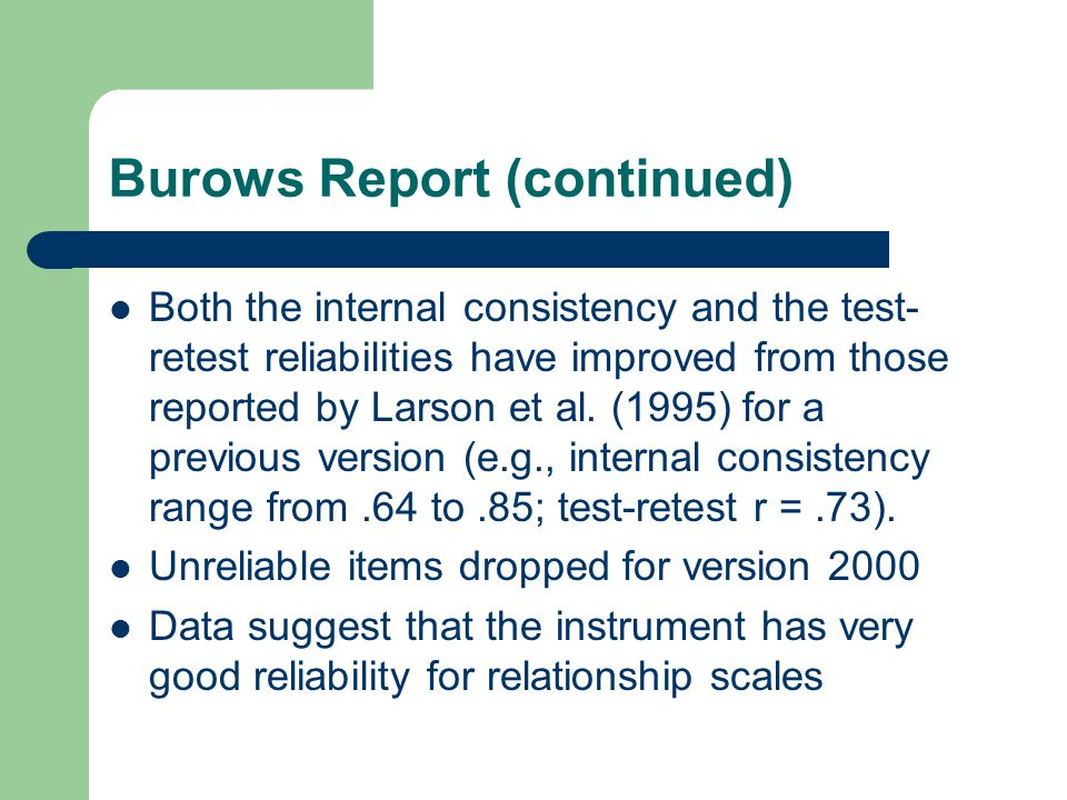 Burows Report (continued) Both the internal consistency and the test- retest reliabilities have improved from those reported by Larson et al. (1995) f