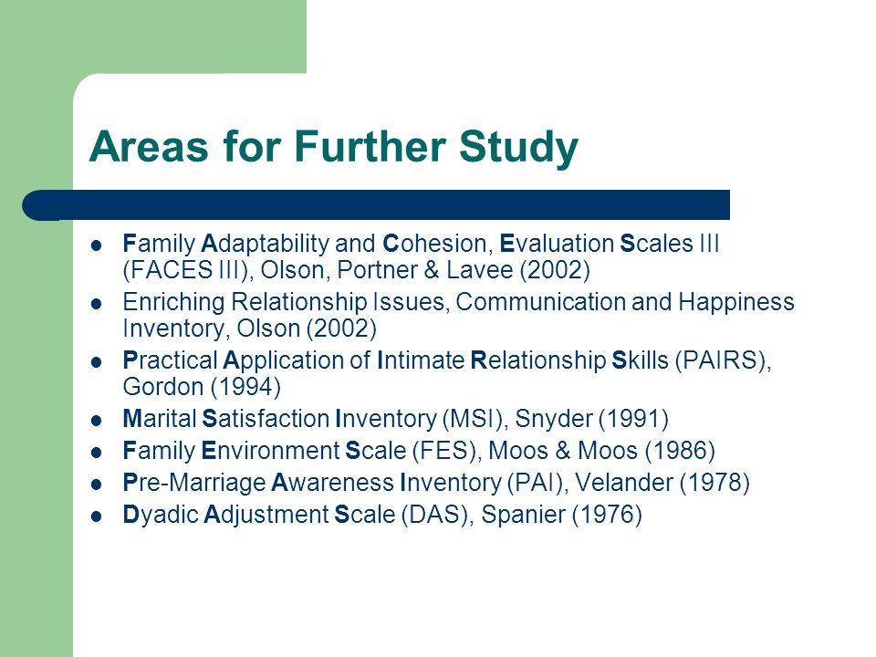 Areas for Further Study Family Adaptability and Cohesion, Evaluation Scales III (FACES III), Olson, Portner & Lavee (2002) Enriching Relationship Issu
