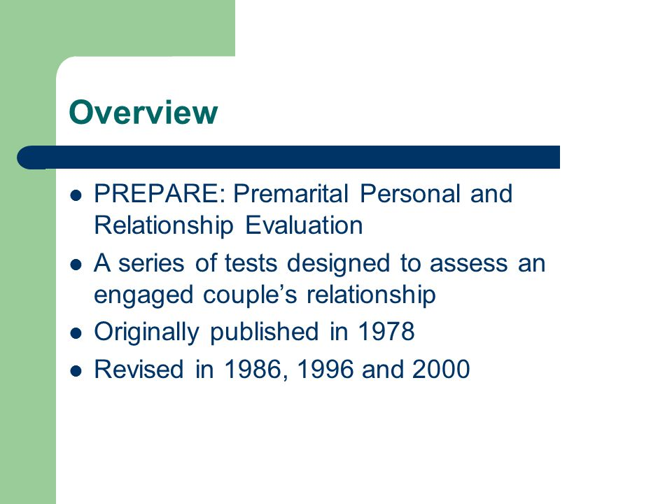 Overview PREPARE: Premarital Personal and Relationship Evaluation A series of tests designed to assess an engaged couple's relationship Originally pub