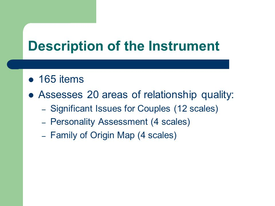Description of the Instrument 165 items Assesses 20 areas of relationship quality: – Significant Issues for Couples (12 scales) – Personality Assessme