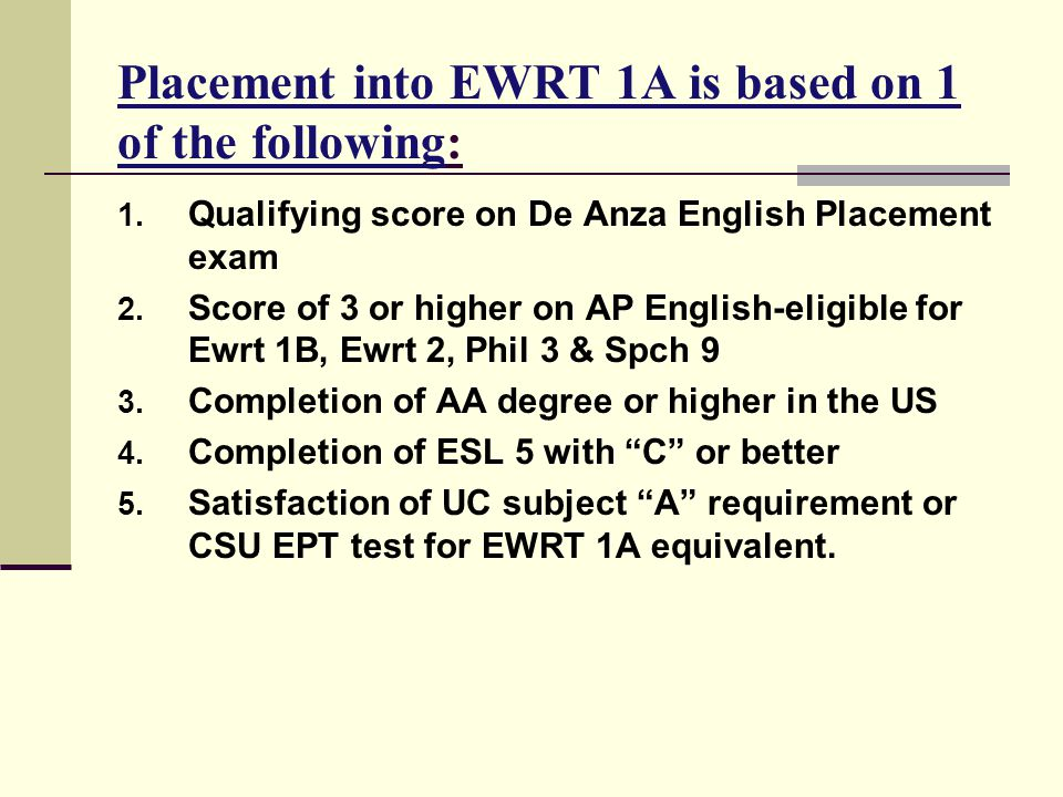 Placement into EWRT 1A is based on 1 of the following: 1. Qualifying score on De Anza English Placement exam 2. Score of 3 or higher on AP English-eli