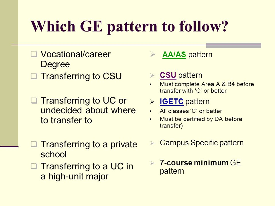 Which GE pattern to follow?  Vocational/career Degree  Transferring to CSU  Transferring to UC or undecided about where to transfer to  Transferri