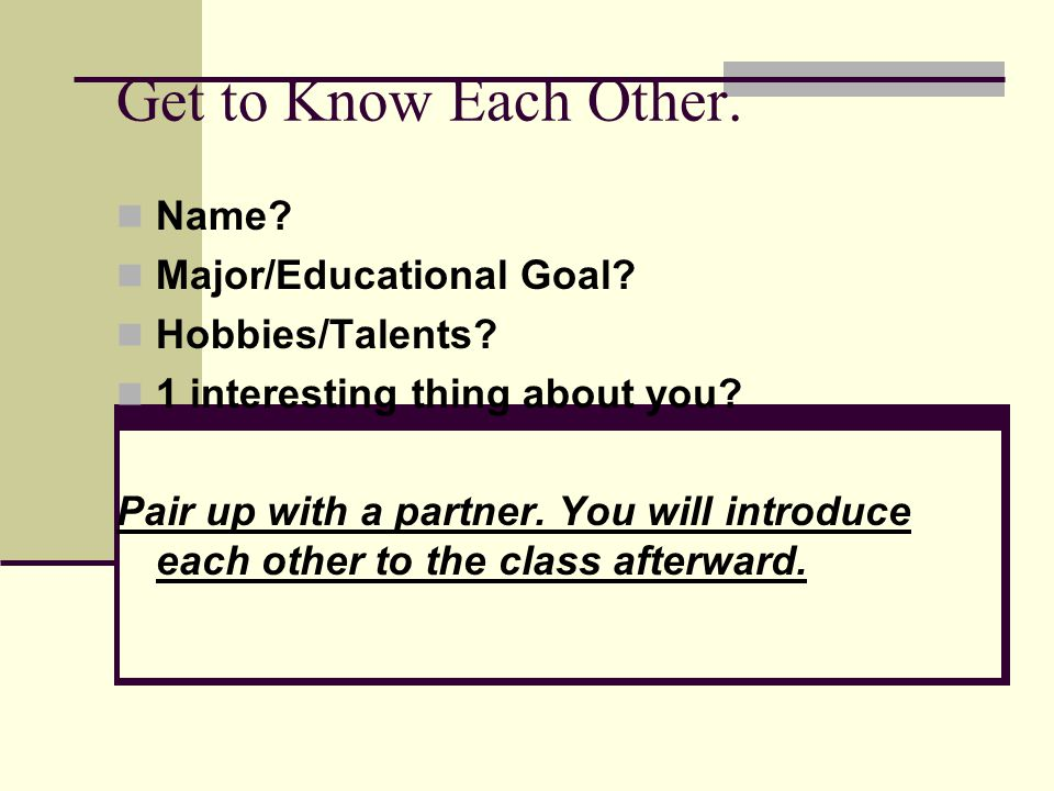 Get to Know Each Other. Name? Major/Educational Goal? Hobbies/Talents? 1 interesting thing about you? Pair up with a partner. You will introduce each