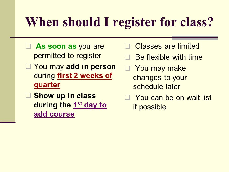 When should I register for class?  As soon as you are permitted to register  You may add in person during first 2 weeks of quarter  Show up in clas