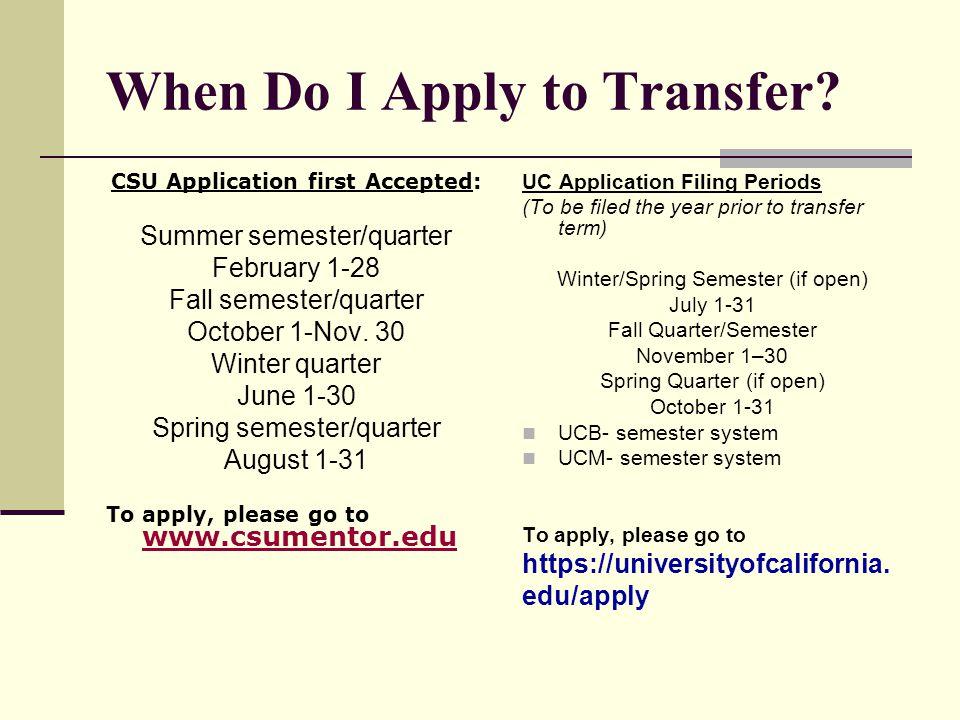 When Do I Apply to Transfer? CSU Application first Accepted: Summer semester/quarter February 1-28 Fall semester/quarter October 1-Nov. 30 Winter quar