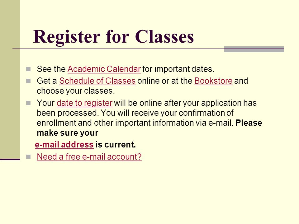 Register for Classes See the Academic Calendar for important dates.Academic Calendar Get a Schedule of Classes online or at the Bookstore and choose y
