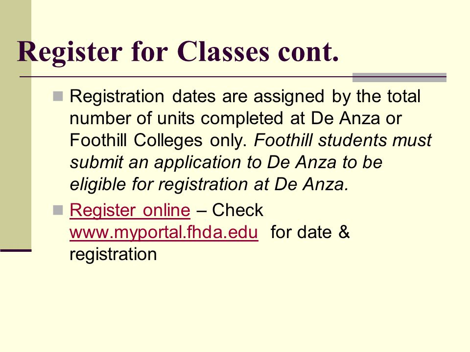 Register for Classes cont. Registration dates are assigned by the total number of units completed at De Anza or Foothill Colleges only. Foothill stude
