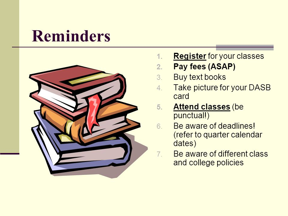 Reminders 1. Register for your classes 2. Pay fees (ASAP) 3. Buy text books 4. Take picture for your DASB card 5. Attend classes (be punctual!) 6. Be