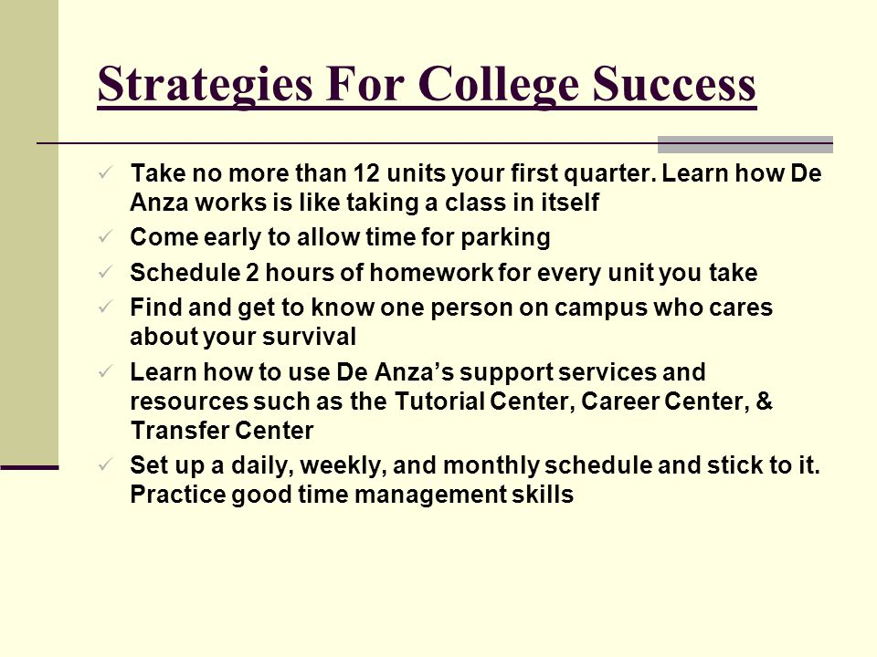 Strategies For College Success Take no more than 12 units your first quarter. Learn how De Anza works is like taking a class in itself Come early to a