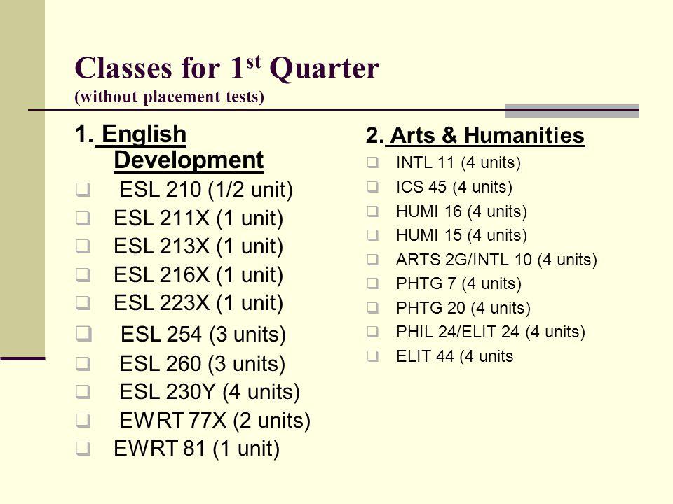 Classes for 1 st Quarter (without placement tests) 1. English Development  ESL 210 (1/2 unit)  ESL 211X (1 unit)  ESL 213X (1 unit)  ESL 216X (1 u